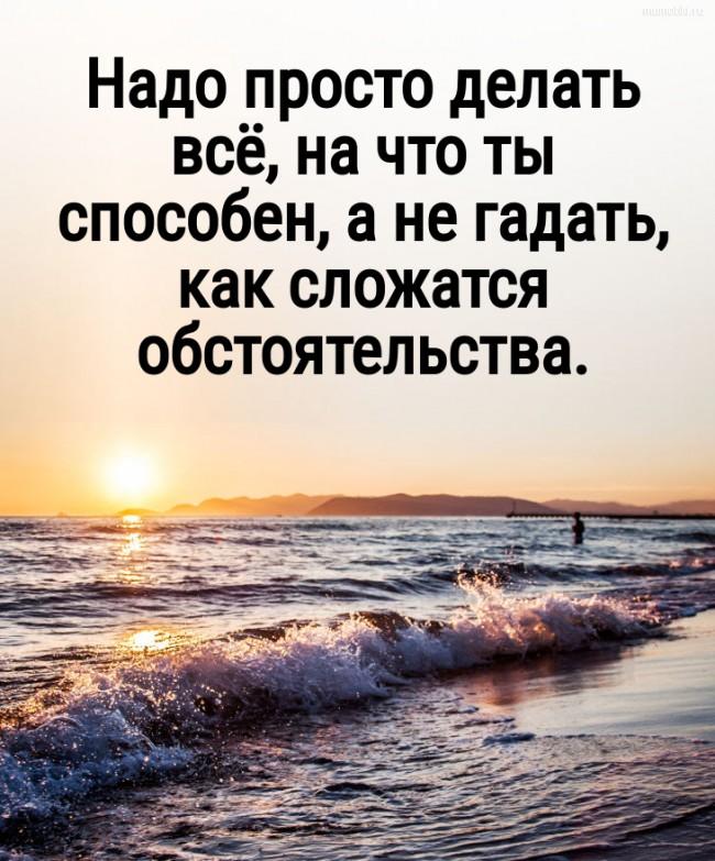 Надо просто делать всё, на что ты способен, а не гадать, как сложатся обстоятельства. #цитата