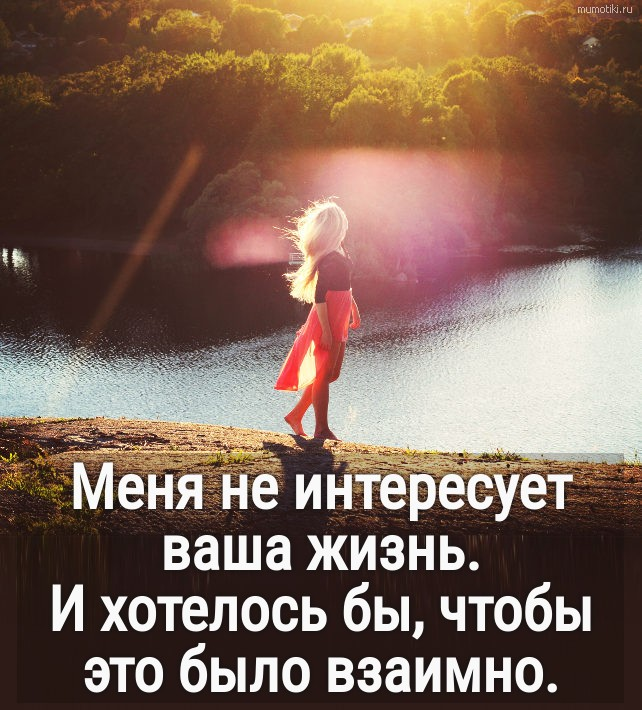 Меня не интересует ваша жизнь. И хотелось бы, чтобы это было взаимно. #цитата