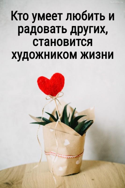 Кто умеет любить и радовать других, становится художником жизни #цитата