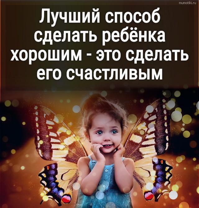 Лучший способ сделать ребёнка хорошим - это сделать его счастливым #цитата