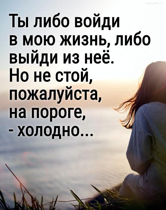 Ты либо войди в мою жизнь, либо выйди из неё. Но не стой,пожалуйста, на пороге, - холодно... #цитата
