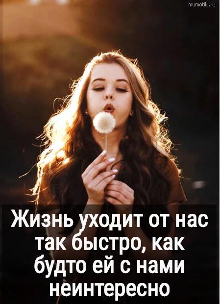 Жизнь уходит от нас так быстро, как будто ей с нами неинтересно #цитата