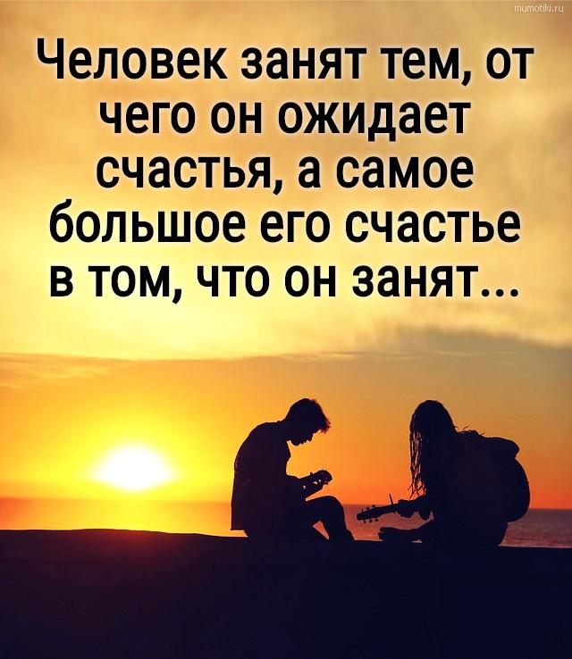 Человек занят тем, от чего он ожидает счастья, а самое большое его счастье в том, что он занят... #цитата