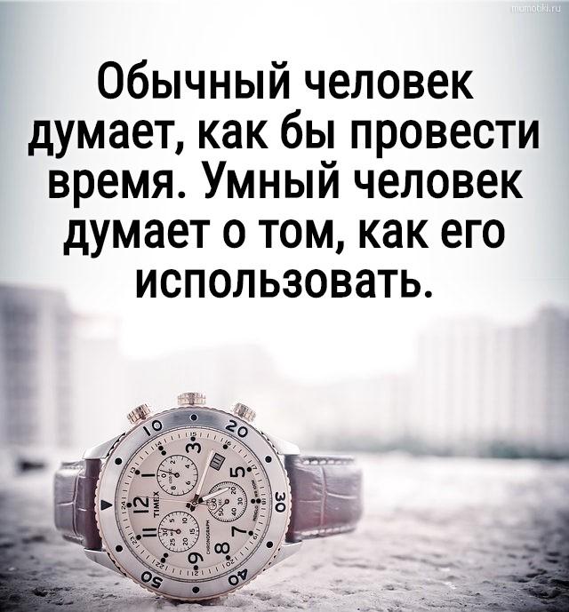 Обычный человек думает, как бы провести время. Умный человек думает о том, как его использовать. #цитата