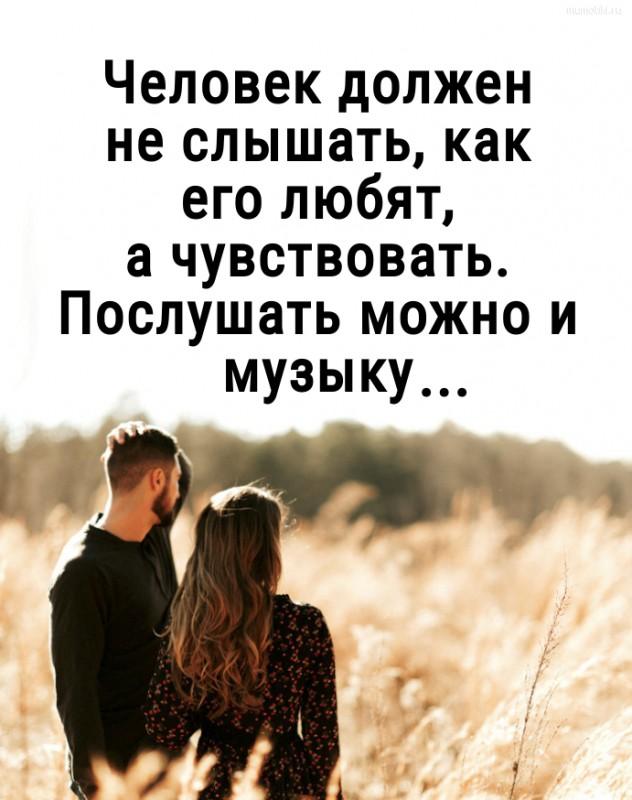 Человек должен не слышать, какего любят, а чувствовать. Послушать можно и музыку... #цитата