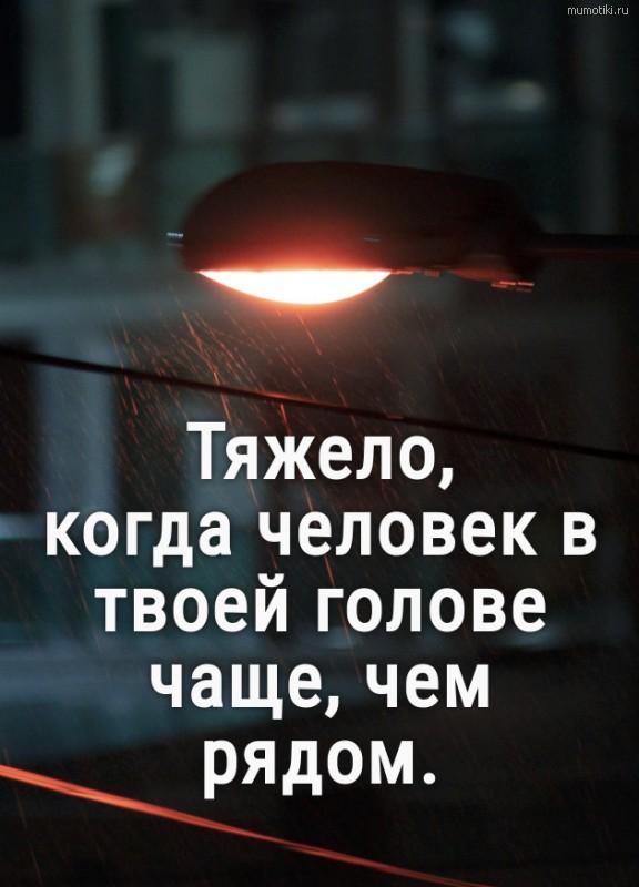 Тяжело, когда человек в твоей голове чаще, чем рядом. #цитата