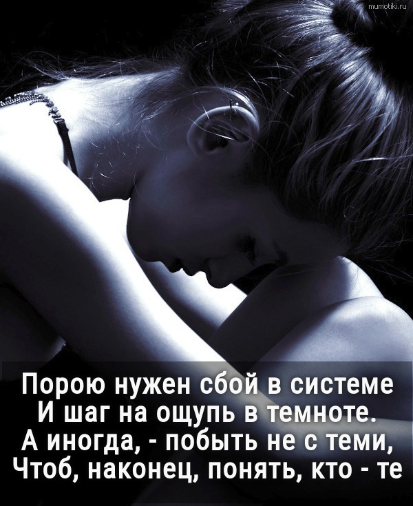 Порою нужен сбой в системе и шаг на ощупь в темноте. А иногда, - побыть не с теми,Чтоб, наконец, понять, кто - те. #цитата
