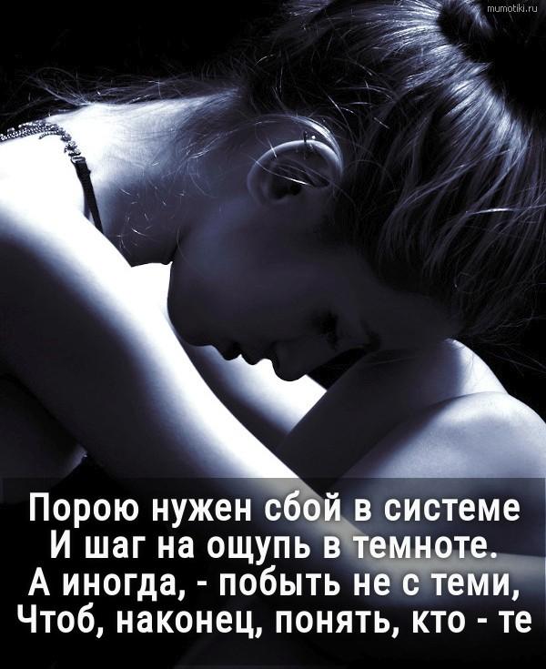 Порою нужен сбой в системе и шаг на ощупь в темноте. А иногда, - побыть не с теми,Чтоб, наконец, понять, кто - те. Автор стихов: Златенция Золотова #цитата