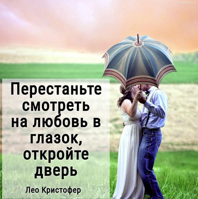Перестаньте смотреть на любовь в глазок, откройте дверь. Лео Кристофер #цитата