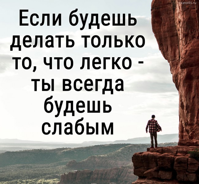 Если будешь делать только то, что легко - ты всегда будешь слабым. #цитата
