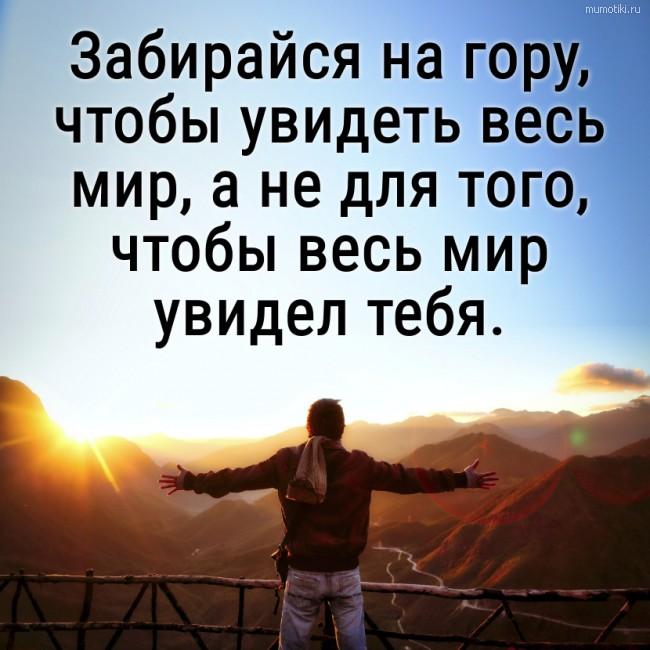 Забирайся на гору, чтобы увидеть весь мир, а не для того, чтобы весь мир увидел тебя. #цитата