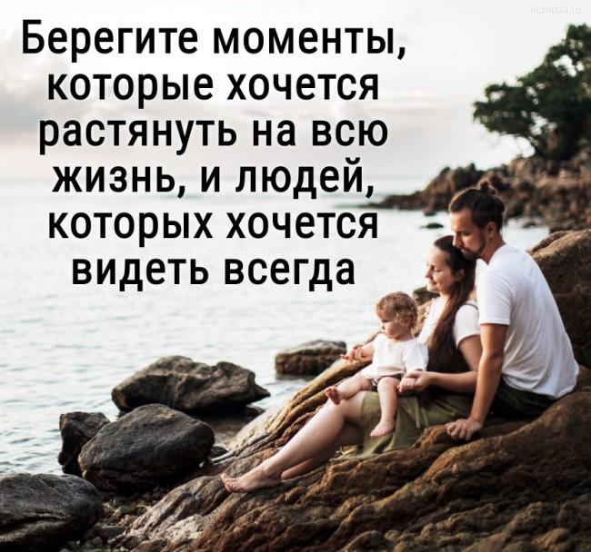 Берегите моменты, которые хочется растянуть на всю жизнь, и людей, которых хочется видеть всегда. #цитата