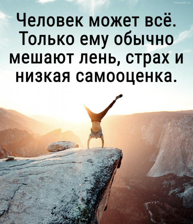Человек может всё. Только ему обычно мешают лень, страх и низкая самооценка. #цитата