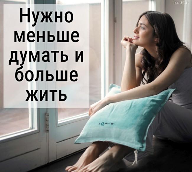 Нужно меньше думать и больше жить. #цитата