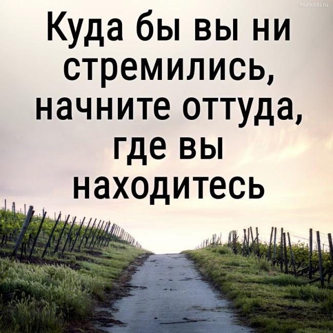 Куда бы вы ни стремились, начните оттуда, где вы находитесь. #цитата