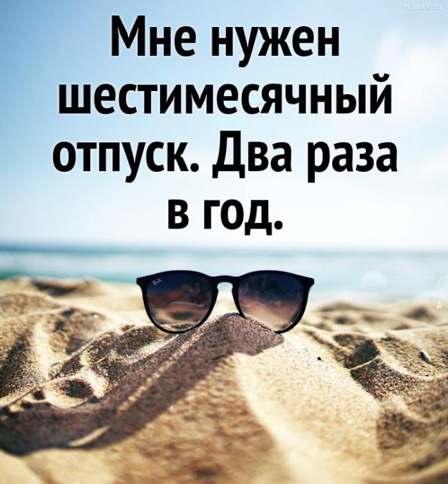 Мне нужен шестимесячный отпуск. Два раза в год. #цитата