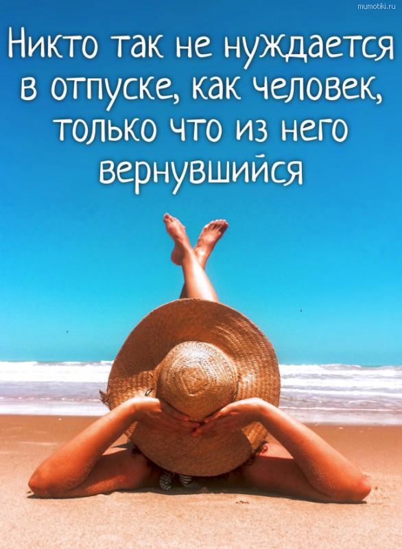 Никто так не нуждается в отпуске, как человек, только что из него вернувшийся. #цитата