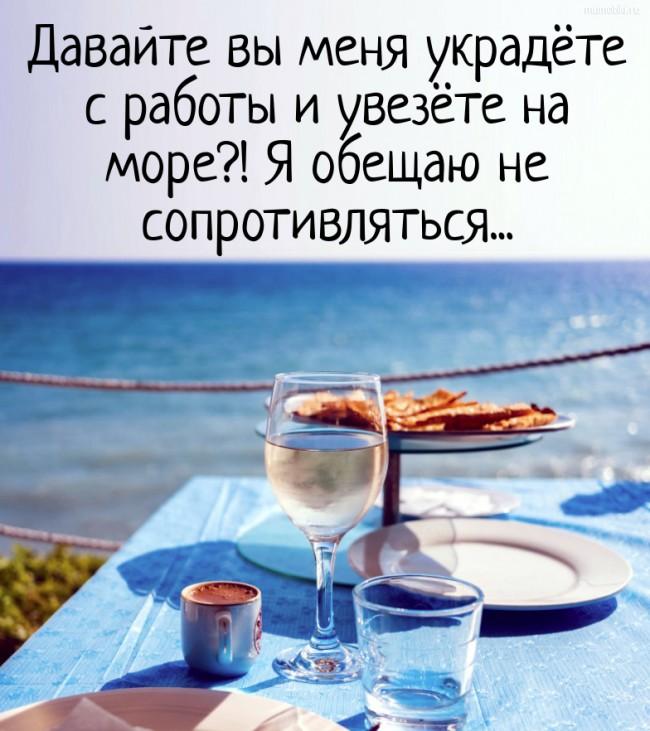 Давайте вы меня украдёте с работы и увезёте на море?! Я обещаю не сопротивляться... #цитата