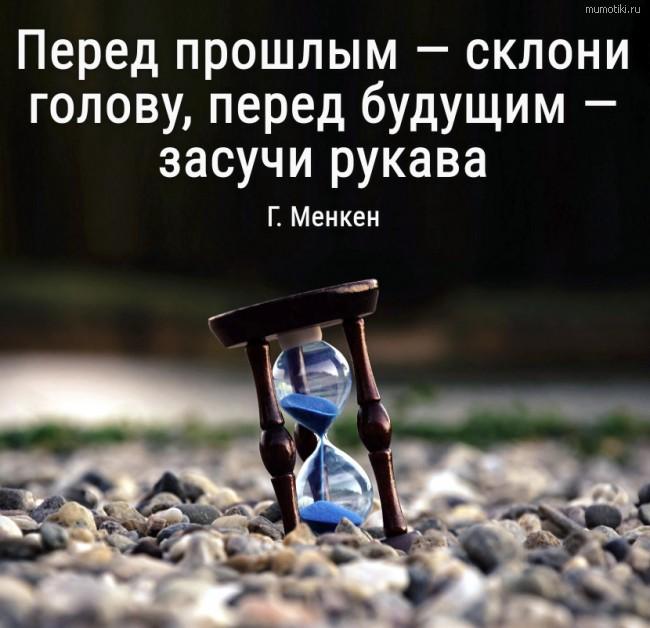 Перед прошлым — склони голову, перед будущим — засучи рукава Г. Менкен #цитата