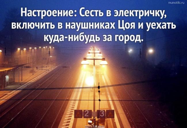 Настроение: Сесть в электричку, включить в наушниках Цоя и уехать куда-нибудь за город. #цитата