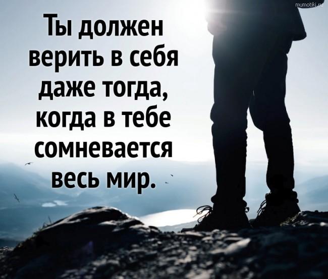 Ты должен верить в себя даже тогда, когда в тебе сомневается весь мир. #цитата