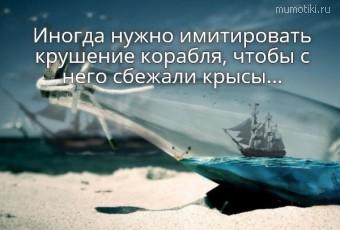 Иногда нужно имитировать крушение корабля, чтобы с него сбежали крысы...  #цитаты