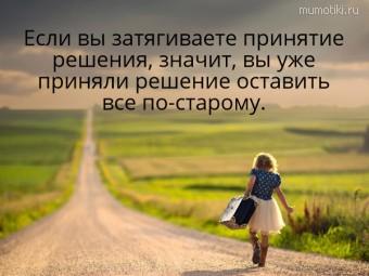 Если вы затягиваете принятие решения, значит, вы уже приняли решение оставить все по-старому.  #цитаты