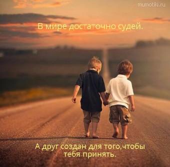 В мире достаточно судей. А друг создан для того,чтобы тебя принять. #цитаты