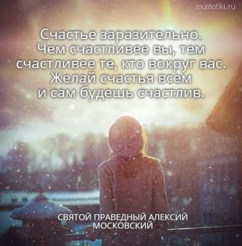 Счастье заразительно.  Чем счастливее вы, тем  счастливее те, кто вокруг вас.  Желай счастья всем  и сам будешь счастлив.    СВЯТОЙ ПРАВЕДНЫЙ АЛЕКСИЙ МОСКОВСКИЙ #цитаты