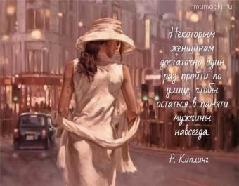 Некоторым женщинам достаточно один раз пройти по улице, чтобы остаться в памяти мужчины навсегда..   Р. Киплинг #цитаты