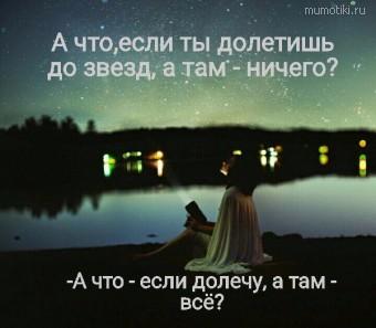 А что,если ты долетишь до звезд, а там - ничего? -А что - если долечу, а там - всё? #цитаты