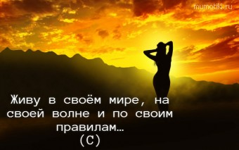 Живу в своём мире, на своей волне и по своим правилам… (С) #цитаты