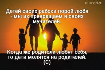 Детей своих рабски порой любя - мы их превращаем в своих мучителей. Когда же родители любят себя, то дети молятся на родителей. (С) #цитаты