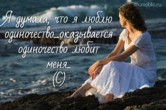 Я думала, что я люблю одиночество....оказывается одиночество любит меня... (С) #цитаты