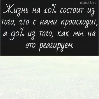 Жизнь на 10% состоит из того, что с нами происходит, а 90% из того, как мы на это реагируем. #цитаты