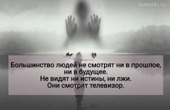 Большинство людей не смотрят ни в прошлое, ни в будущее. Не видят ни истины, ни лжи. Они смотрят телевизор. #цитаты