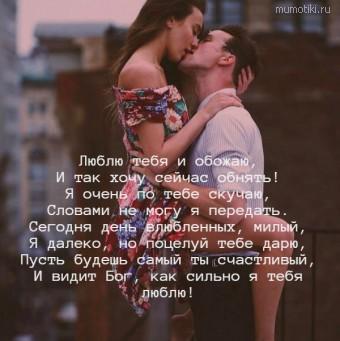 Люблю тебя и обожаю, И так хочу сейчас обнять! Я очень по тебе скучаю, Словами не могу я передать. Сегодня день влюбленных, милый, Я далеко, но поцелуй тебе дарю, Пусть будешь самый ты счастливый, И видит Бог, как сильно я тебя люблю! #цитаты