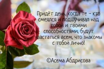 Придёт день, когда те - кто смеялся и подшучивал над тобой и твоими способностями, будут хвастаться всем, что знакомы с тобой лично! ©Асема Абдрисова #цитаты