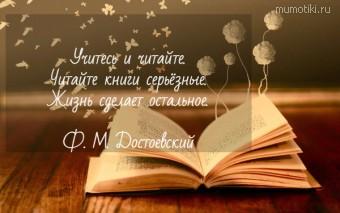 Учитесь и читайте. Читайте книги серьёзные. Жизнь сделает остальное. Ф. М. Достоевский #цитаты