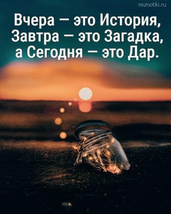 Вчера — это История, Завтра — это Загадка, а Сегодня — это Дар. #цитаты