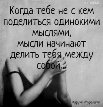 Когда тебе не с кем поделиться одинокими мыслями,мысли начинают делить тебя между собой…. Харуки Мураками #цитаты