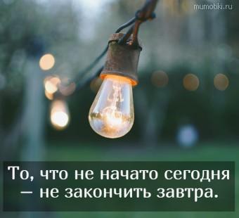 То, что не начато сегодня – не закончить завтра. #цитаты