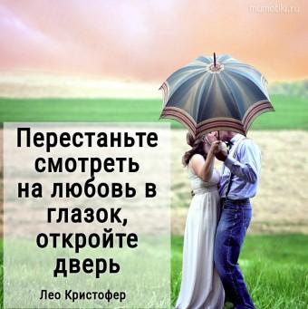 Перестаньте смотреть на любовь в глазок, откройте дверь. Лео Кристофер #цитаты