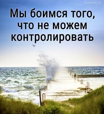 Мы боимся того, что не можем контролировать. #цитаты