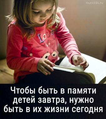Чтобы быть в памяти детей завтра, нужно быть в их жизни сегодня. #цитаты