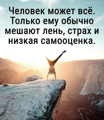 Человек может всё. Только ему обычно мешают лень, страх и низкая самооценка. #цитаты