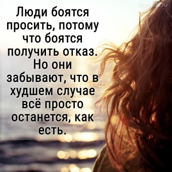 Люди боятся просить, потому что боятся получить отказ. Но они забывают, что в худшем случае всё просто останется, как есть. #цитаты