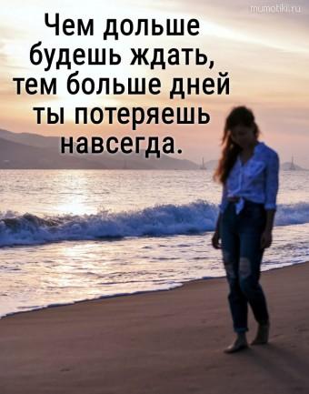 Чем дольше будешь ждать, тем больше дней ты потеряешь навсегда. #цитаты