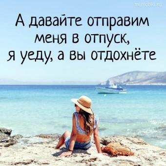А давайте отправим меня в отпуск, я уеду, а вы отдохнёте. #цитаты
