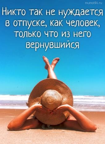 Никто так не нуждается в отпуске, как человек, только что из него вернувшийся. #цитаты